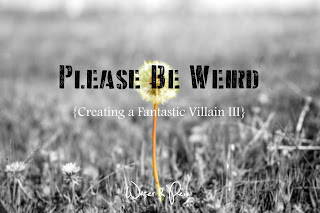 Please Be Weird {Creating a Fantastic Villain III} || by Water & Pen