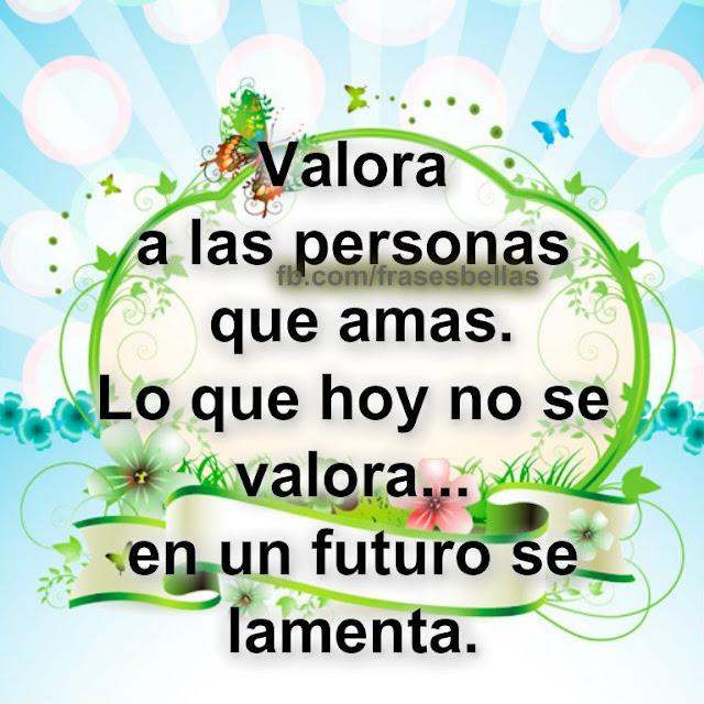 Valora a las personas que amas. Lo que hoy no se valora, en un futuro se lamenta