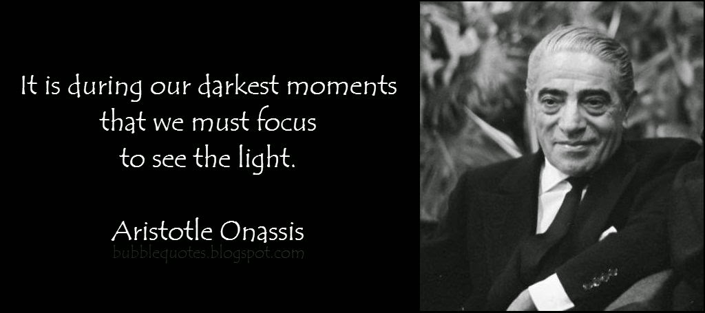 It is during our darkest moments, that we must focus to see the light image Quote of Aristotle Onassis