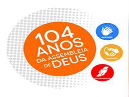 ANIVERSÁRIO DE 104 ANOS DA ASSEMBLEIA DE DEUS DE 18 À 20 DE JUNHO