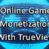 Publishers can now Monetize Online Games with TrueView and AdSense
