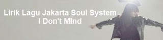 Lirik Lagu Jakarta Soul System - I Don't Mind