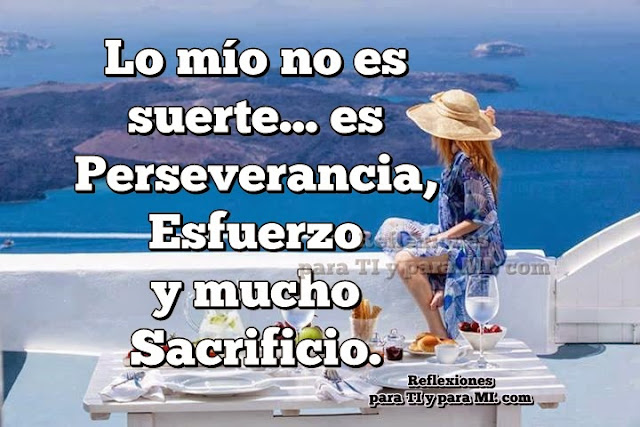 Lo mío no es suerte... es Perseverancia, Esfuerzo  y mucho Sacrificio.