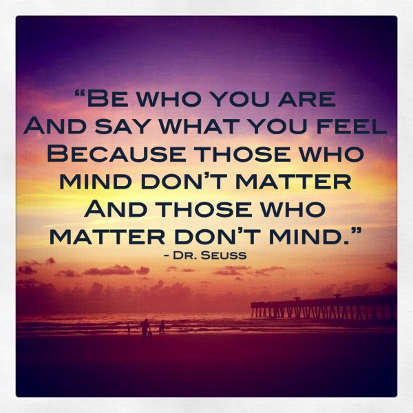 be who you are and say what you feel because those who mind don t matter