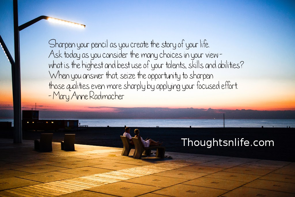 Thoughtsnlife.com : Sharpen your pencil as you create the story of your life. Ask today as you consider the many choices in your view - what is the highest and best use of your talents, skills and abilities? When you answer that, seize the opportunity to sharpen those qualities even more sharply by applying your focused effort. - Mary Anne Radmacher