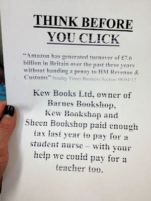 "Think Before You Click: ""Amazon has generated turnover of £7.6 billion in Britain over the past three years without handing a penny to HM Revenue & Customs"" - Sunday Times Business Section 08/04/12... Kew Books Ltd, owner of Barnes Bookshop, Kew Bookshop and Sheen Bookshop paid enough tax last year to pay for a student nurse - with your help we could pay for a teacher too."