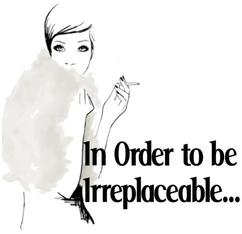 In Order to be Irreplaceable...