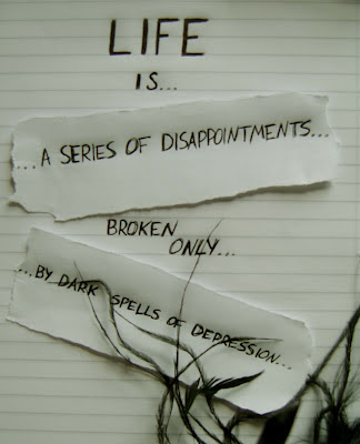 Life is series of disappointments broken only,  By dark spells of depression
