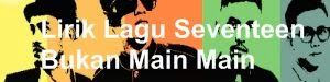 Lirik Lagu Seventeen - Bukan Main Main