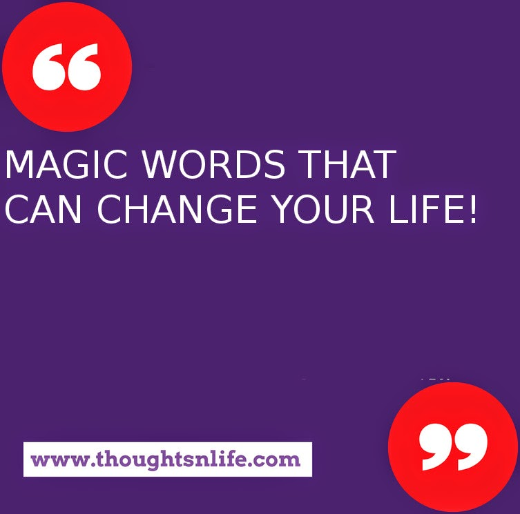 Thoughtsnlife.com :   MAGIC WORDS THAT CAN CHANGE YOUR LIFE!  Whatever your mind can conceive and believe, it will achieve.  Dream great dreams and make them come true.  Do it now.  You are unique. In all the history of the world there has never been anyone else exactly like you. In all the infinity to come, there will never be another you.  Never affirm self-limitations.  What you believe yourself to be - you are.  To accomplish great things, you must not only act, you also must dream.  To accomplish great things, you must not only plan, you also must believe.  Yes, you can!  Believing is magic.  You can always do better than your best.  You have no idea of what you can do until you try.  Nothing will come of nothing.  If you don't go out on the limb, you're never going to get the fruit.  There is no failure except in no longer trying.  Hazy goals produce hazy results.  Clearly define your goals -- write them down, make a plan for achieving them, set a deadline, visualize your results, and go after them.  Don't look back unless you want to go that way.  Defeat may test you, but it need not stop you.  If at first you don't succeed, try, try, try another way.  For every obstacle, there is a solution.  Nothing in the world can take the place of persistence.  The greatest mistake you will ever make is giving up.  Wishing by itself will not bring success, but planning, persistence, and a burning desire will.  There is a gold mine within you from which you can extract all the necessary ingredients.  Success is an attitude.  Get yours right.  It is astonishing how short a time it takes for very wonderful things to happen.  -- from: Dr. Rob Gilbert with Joe DePalma