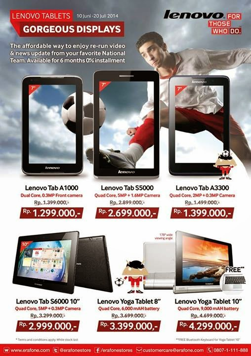 6 Tablet Lenovo Promo di Erafone hingga Juli 2014 | Lenovo A1000 Rp 1.299.000 | Lenovo S5000 Rp 2.699.000 | Lenovo A3300 Rp 1.399.000 | Lenovo S6000 Rp 2.999.000 | Lenovo Yoga 8 inch Rp 3.399.000 | Lenovo Yoga 10 inch Rp 4.299.000