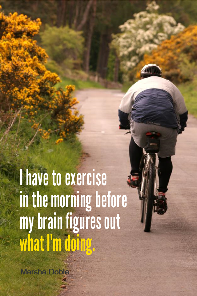 visual quote - image quotation for Fitness - I have to exercise in the morning before my brain figures out what I'm doing. - Marsha Doble