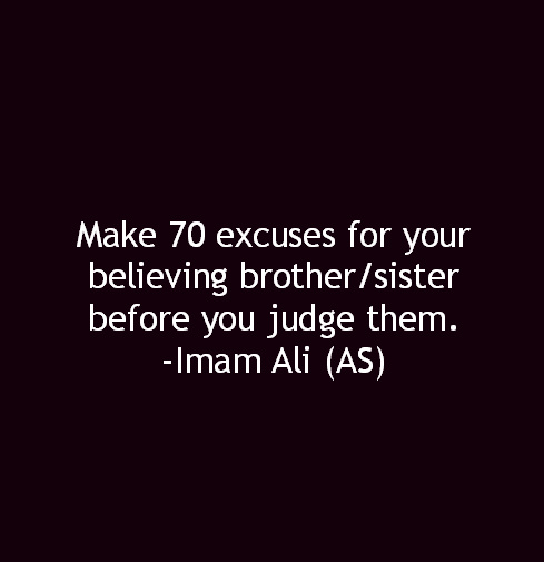 Make 70 excuses for your believing brother/sister before you judge them.