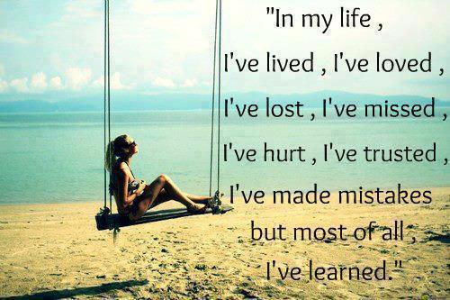 In my life, I've lived, I've loved, I've lost, I've missed, I've hurt, I've trusted, I've made mistakes but most of all I've learned.