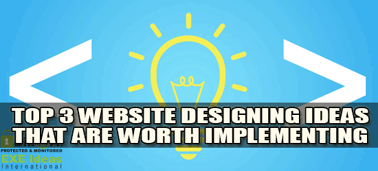 Top 3 Website Designing Ideas That Are Worth Implementing