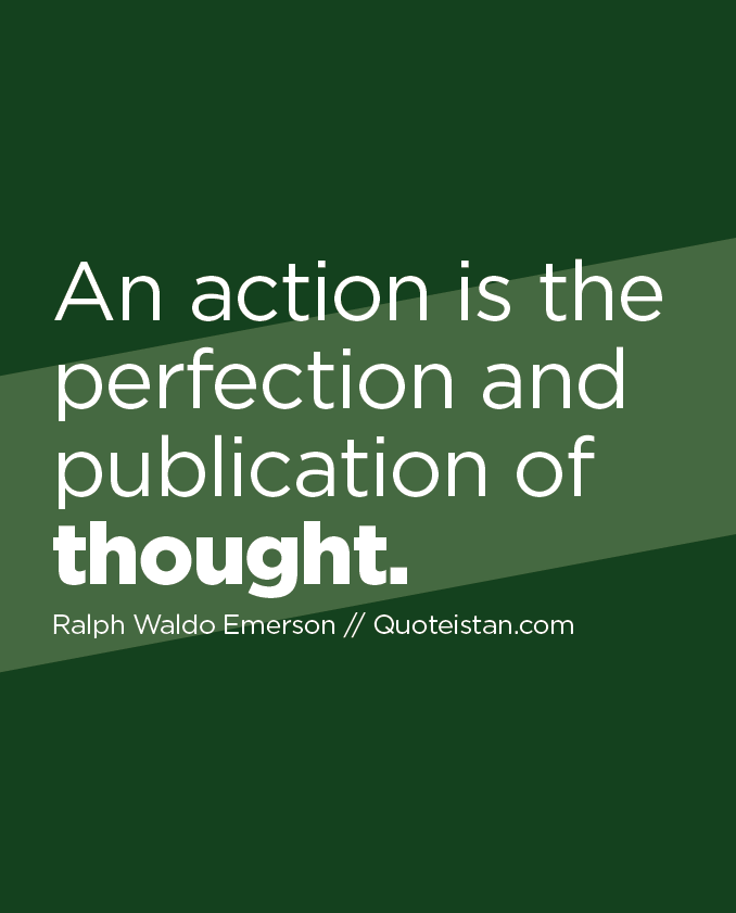 An action is the perfection and publication of thought.