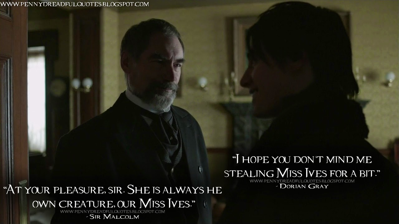 Dorian Gray: I hope you don't mind me stealing Miss Ives for a bit. Sir Malcolm: At your pleasure, sir. She is always her own creature,  our Miss Ives. Dorian Gray Quotes, Sir Malcolm Quotes, Penny Dreadful Quotes