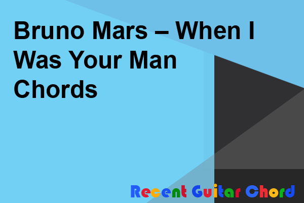 Bruno Mars – When I Was Your Man Chords