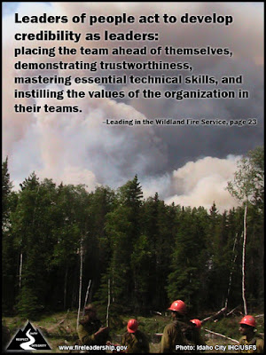 Leaders of people act to develop credibility as leaders: placing the team ahead of themselves, demonstrating trustworthiness, mastering essential technical skills, and instilling the values of the organization in their teams. –Leading in the Wildland Fire Service, page 23