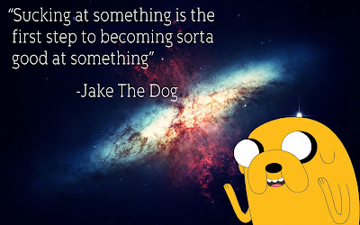 "a picture of Jake the Dog from the show Adventure Time with the words: ""Sucking at something is the first step to becoming sorta good at something."" -Jake the Dog"