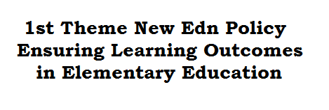 1st Theme New Edn Policy Ensuring Learning Outcomes in Elementary Education
