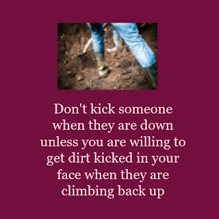 Don't kick someone when they are down unless you are willing to get dirt kicked in your face when they are climbing back up