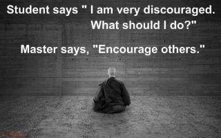 Student Says 'I'm discouraged, Master. What do I do?' The Master Says 'Enourage Others.'