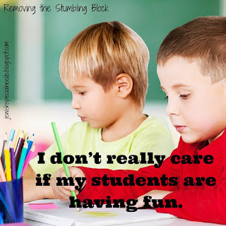 I don't really care if my students are having fun; Removing the Stumbling Block