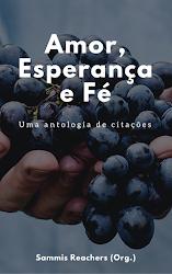 AMOR, ESPERANÇA E FÉ - Uma Antologia de Citações