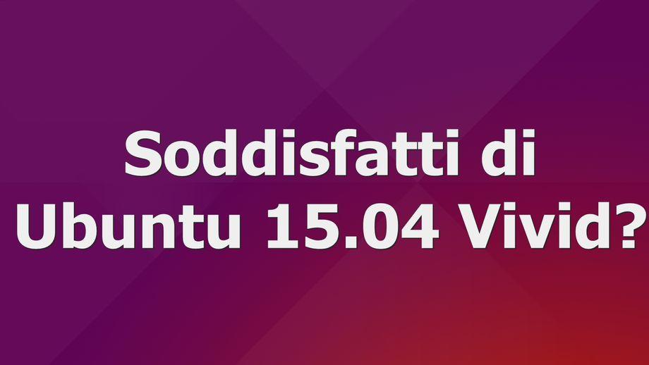 Soddisfatti di Ubuntu 15.04 Vivid?
