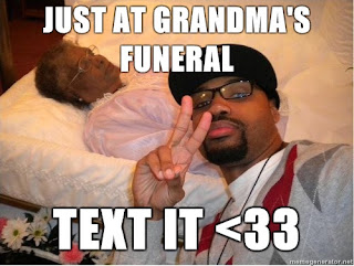 just at grandmas funeral, text it