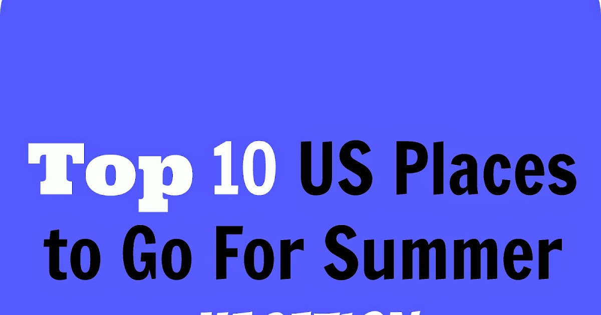 Top 10 us places to go for summer vacation summer blog for Top 10 vacation spots in the us