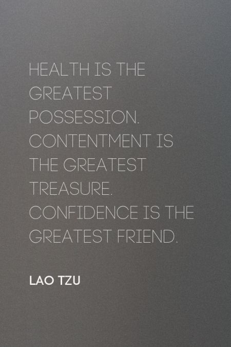 Health is the greatest possession. Contentment is the greatest treasure. Confidence is the greatest friend. - Lao Tzu