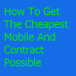 How To Get The Cheapest Mobile And Contract Possible