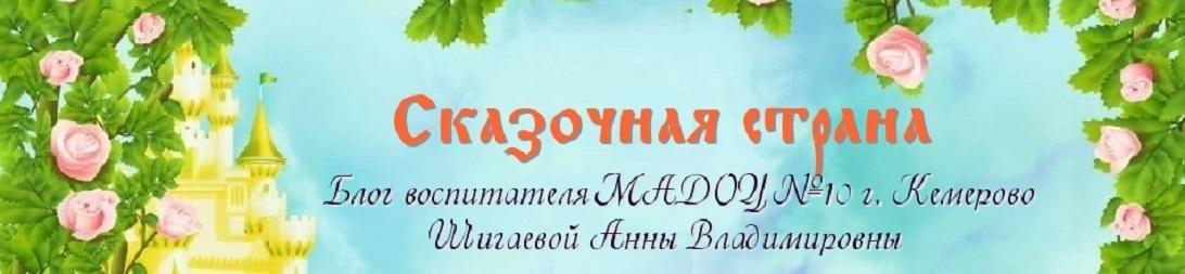 Блог воспитателя МАДОУ № 10 г. Кемерово Шигаевой Анны Владимировны