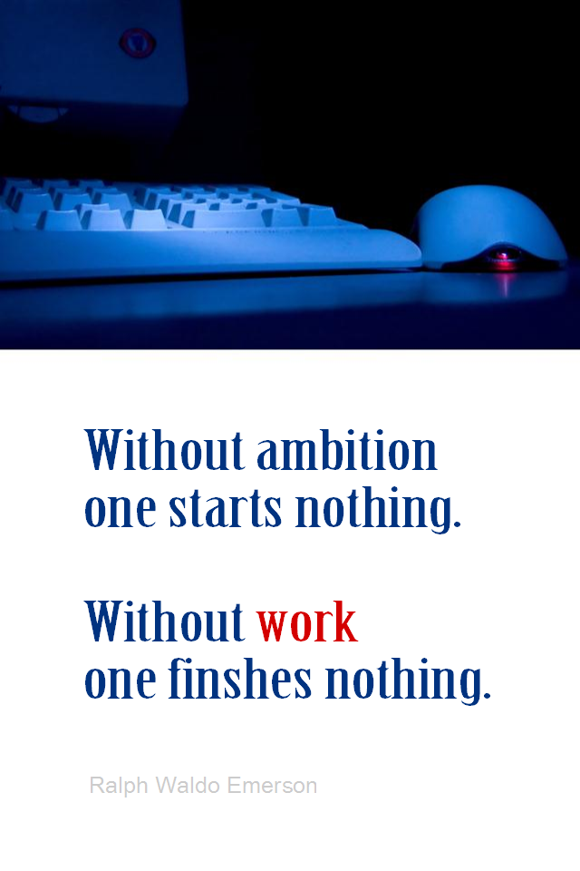 visual quote - image quotation for WORK - Without ambition one starts nothing. Without work one finishes nothing. - Ralph Waldo Emerson