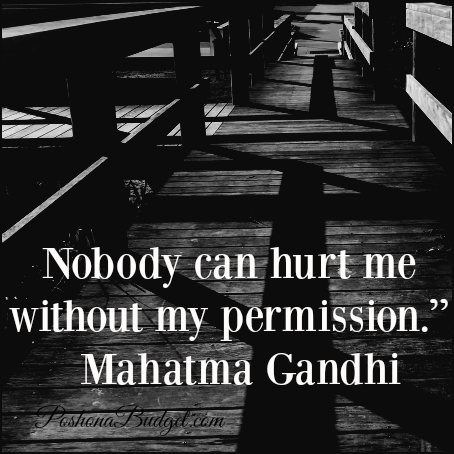 """Nobody can hurt me without my permission."""" Mahatma Gandhi"""