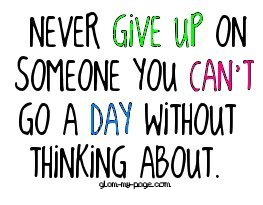 Never Give up on someone you cant Go a day without thinking about