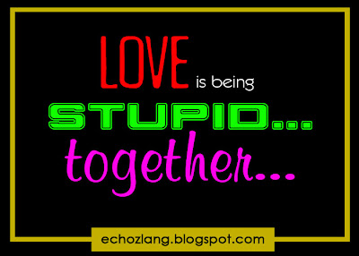 LOVE is begin stupid.. together.