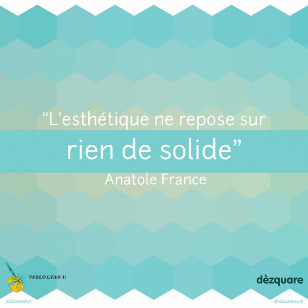 L'esthétique ne repose sur rien de solide, Anatole France,Pablo Lara H blog,pablolarah