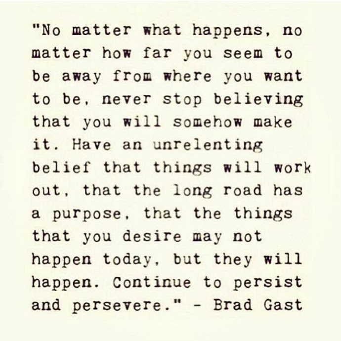 Believe things will work out. Persist and persevere. Brad Gast