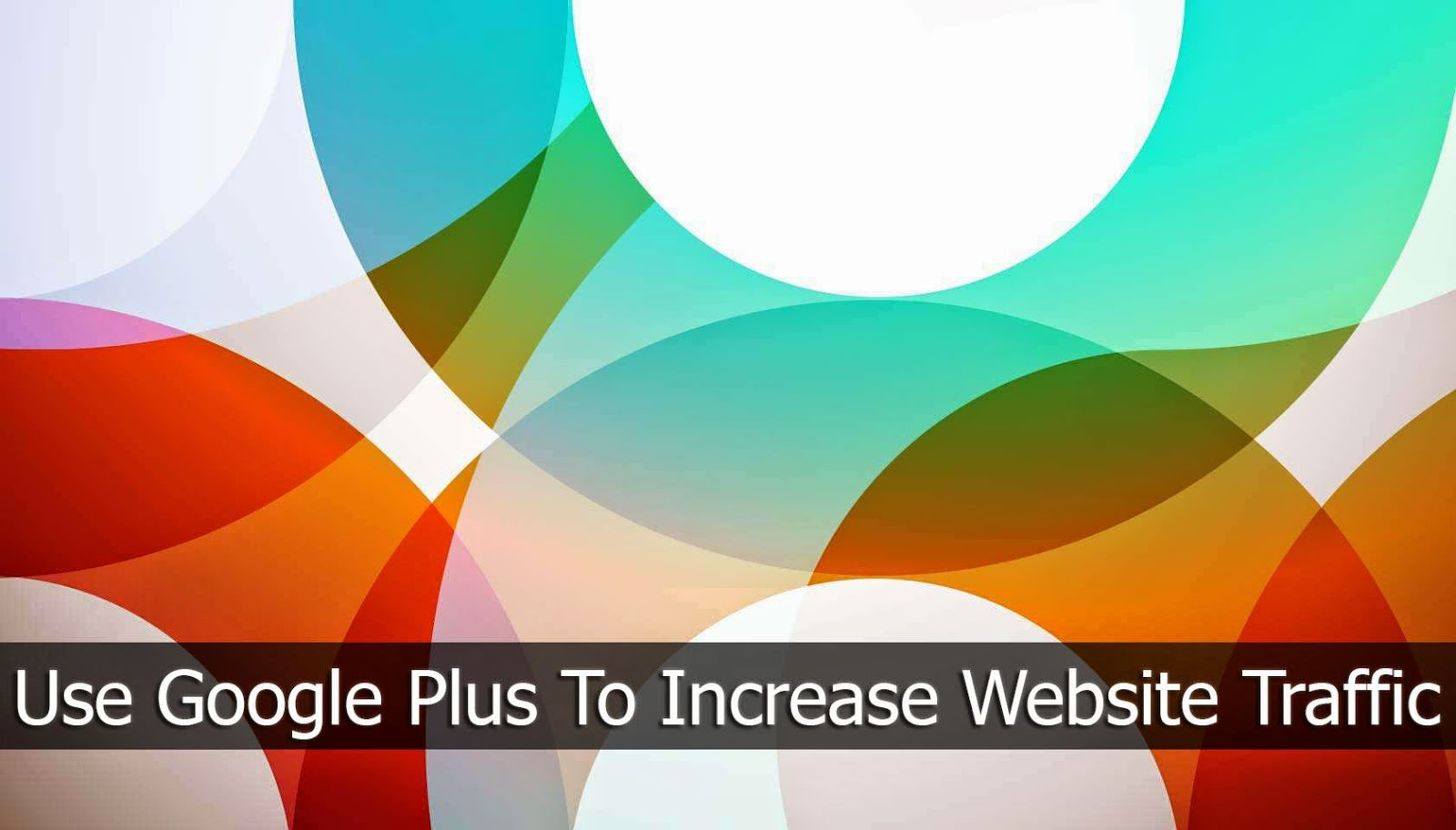 How To Use Google Plus To Increase Website Traffic?