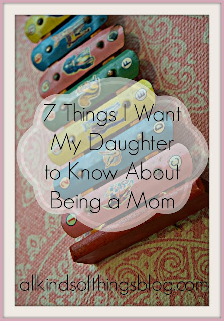 7 Things I Want My Daughter to Know About Being a Mom