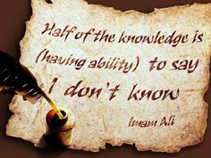 Half of the knowledge is (having ability) to say I don't know.