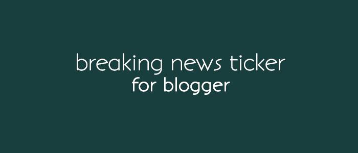 Add Breaking News Ticker Widget for blogger