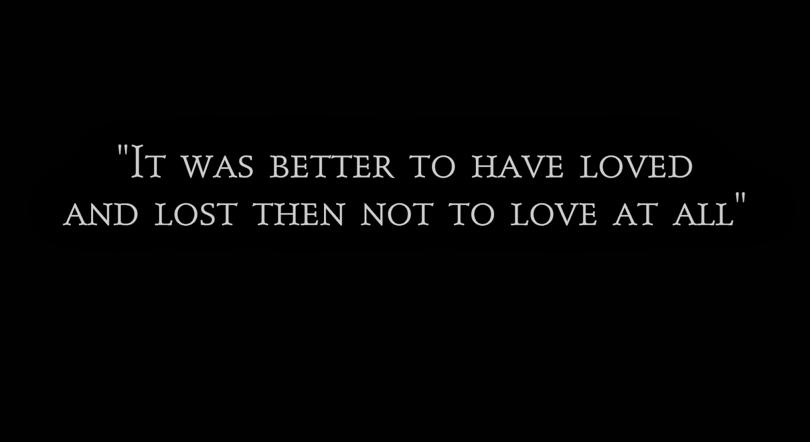 It was better to have loved and lost then not to love at all