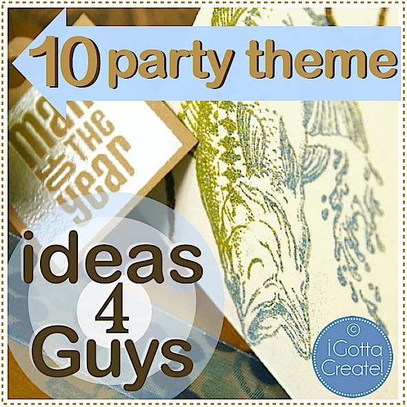I Gotta Create!: 10 Ideas to Spice Up a Guy Party Theme
