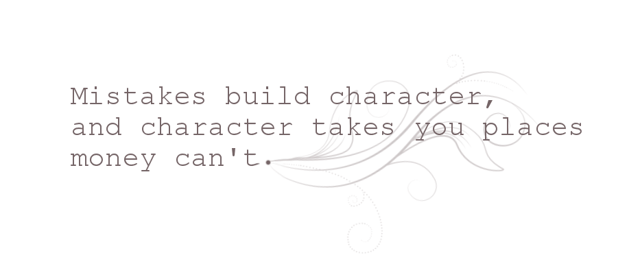 Mistakes build character, and character takes you places money can't.