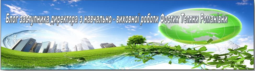 Блог заступника директора з навчально -виховної роботи школи І-го ступеня  Фостик Тетяни Романівни