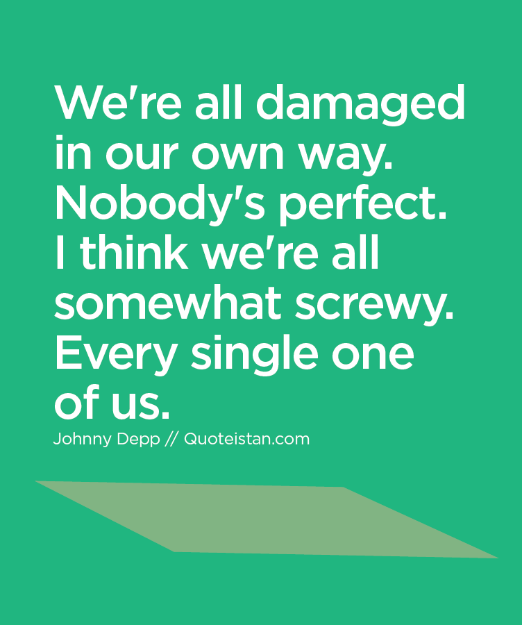 We're all damaged in our own way. Nobody's perfect. I think we're all somewhat screwy. Every single one of us.